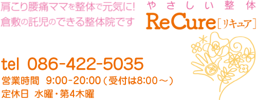 やさしい整体リキュア【営業時間】9:00-20:00【定休日】水曜・第4木曜(受付は8:00から) 【tel】086-422-5035